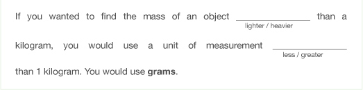 If you wanted to find the mass of an object lighter or heavier than  a kilogram, you would use a unit of measurement less or greater than 1 kilogram. You would use grams.